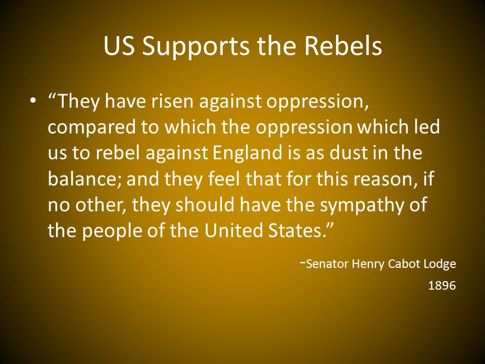 US Supports the Rebels They have risen against oppression, compared to which the oppression which led us to rebel against England is as dust in the balance; and they feel that for this reason, if no other, they should have the sympathy of the people of the United States. - Senator Henry Cabot Lodge 1896