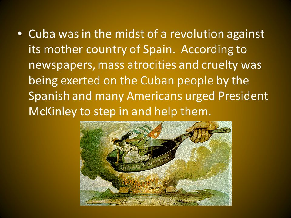 Cuba was in the midst of a revolution against its mother country of Spain.