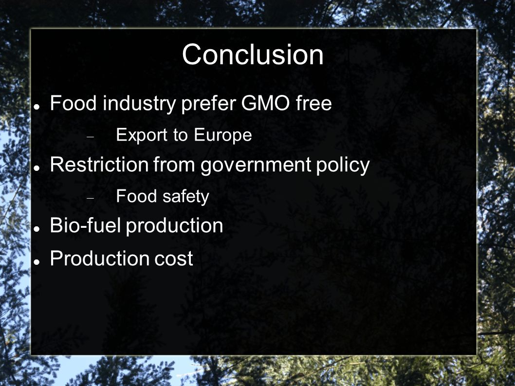 Conclusion Food industry prefer GMO free  Export to Europe Restriction from government policy  Food safety Bio-fuel production Production cost