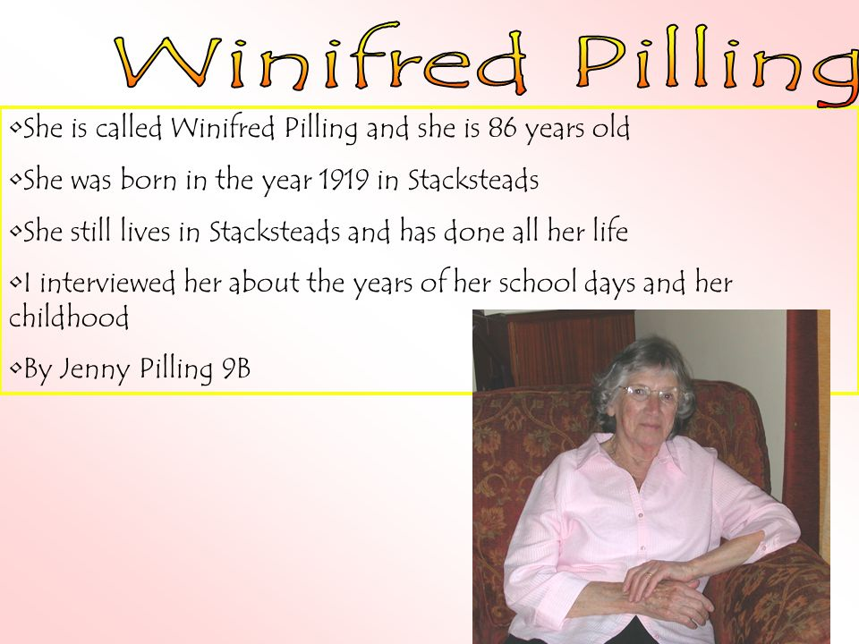 She is called Winifred Pilling and she is 86 years old She was born in the year 1919 in Stacksteads She still lives in Stacksteads and has done all her life I interviewed her about the years of her school days and her childhood By Jenny Pilling 9B