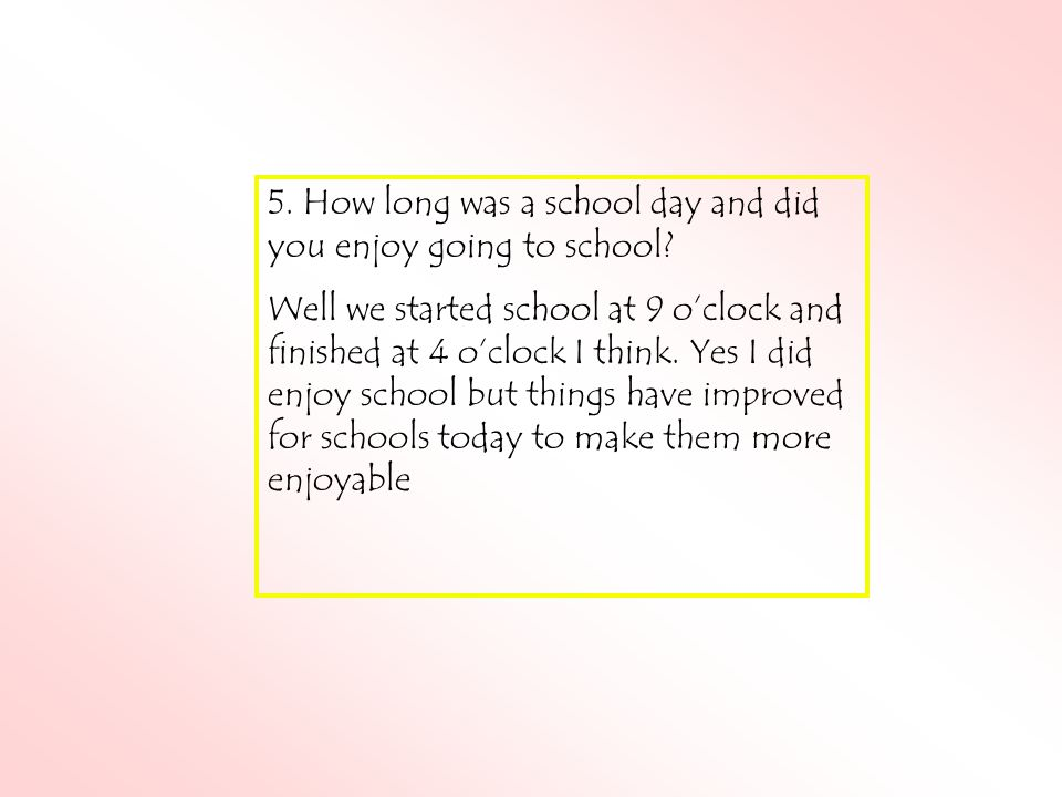 5. How long was a school day and did you enjoy going to school.