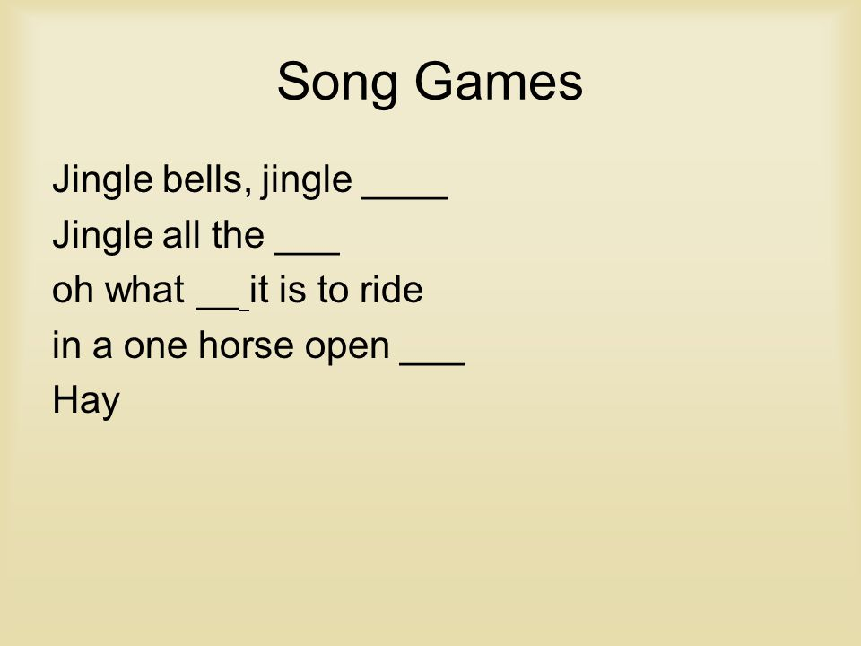 Song Games Jingle bells, jingle ____ Jingle all the ___ oh what __ it is to ride in a one horse open ___ Hay