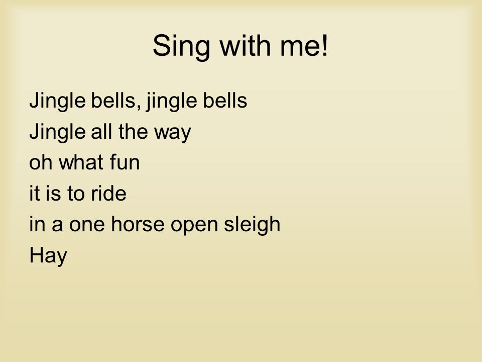 Sing with me! Jingle bells, jingle bells Jingle all the way oh what fun it is to ride in a one horse open sleigh Hay