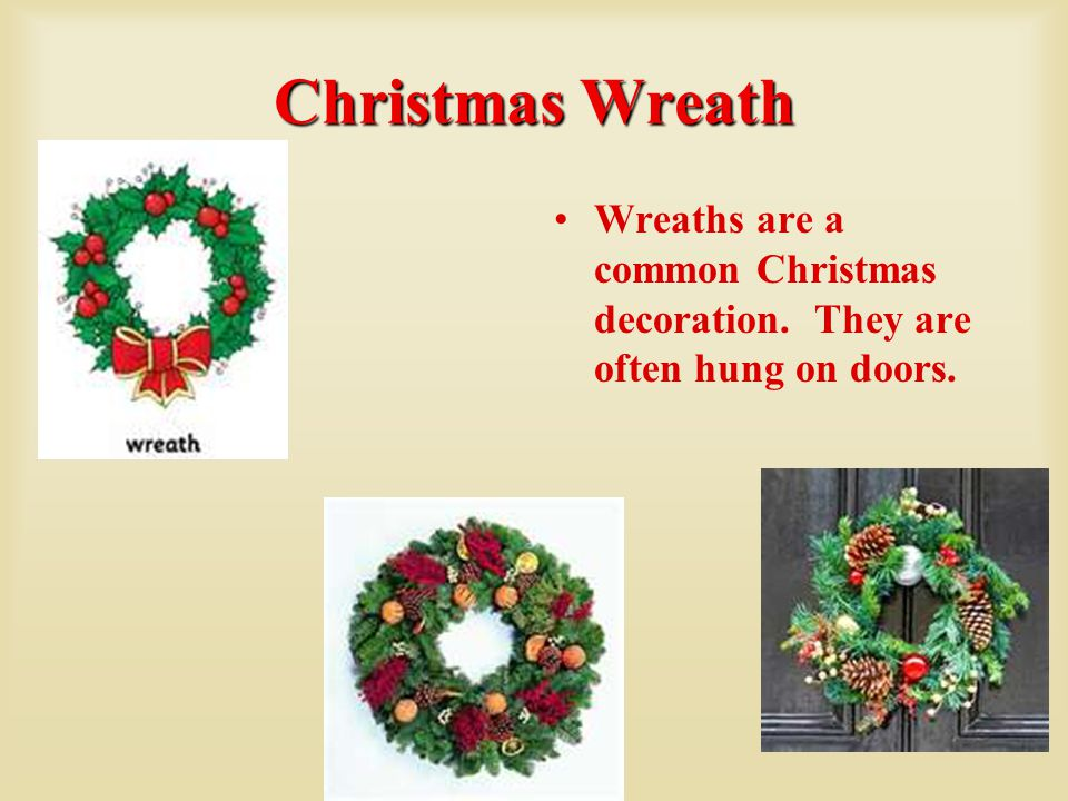 Christmas Wreath Wreaths are a common Christmas decoration. They are often hung on doors.