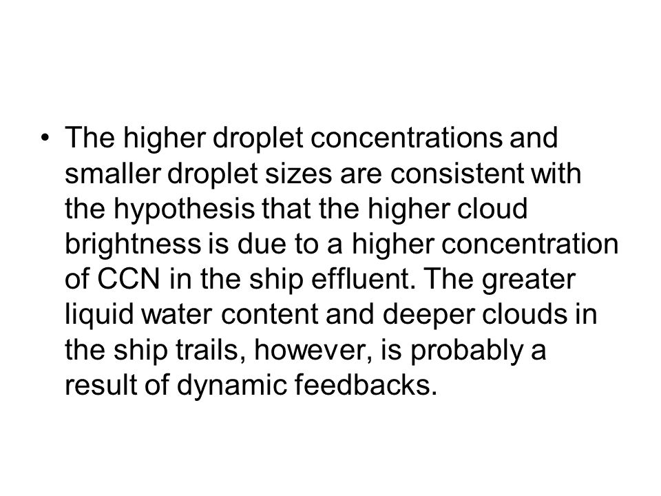 The higher droplet concentrations and smaller droplet sizes are consistent with the hypothesis that the higher cloud brightness is due to a higher concentration of CCN in the ship effluent.