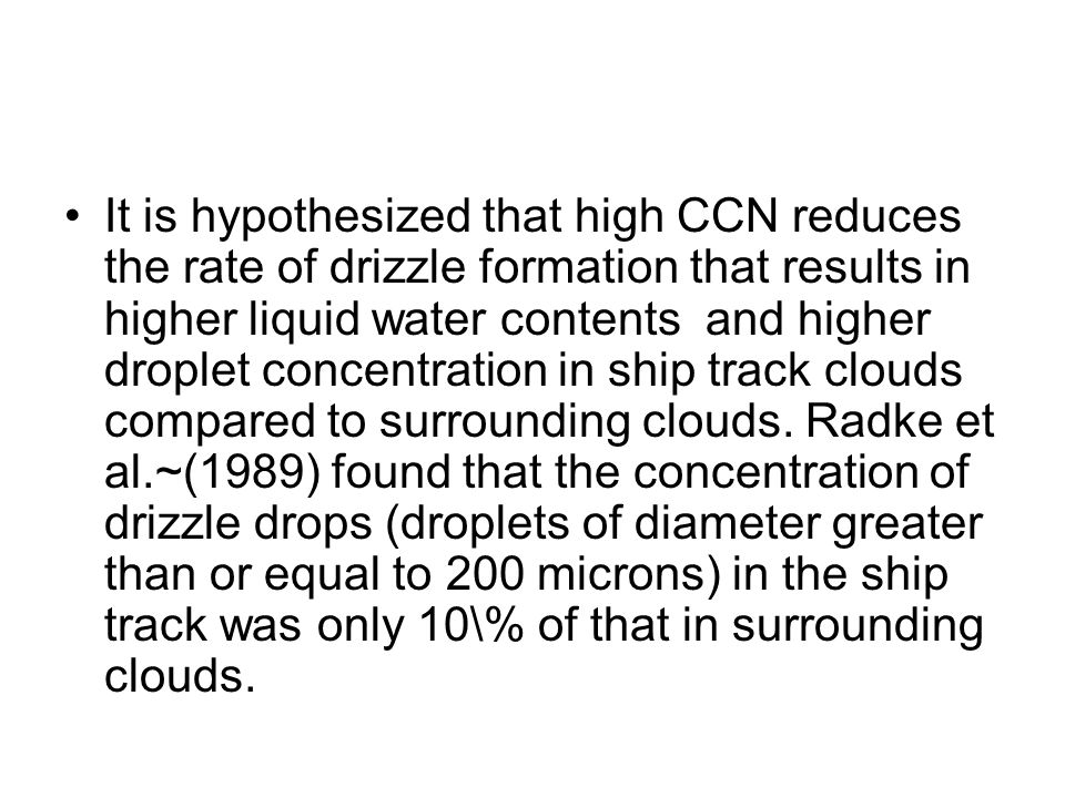 It is hypothesized that high CCN reduces the rate of drizzle formation that results in higher liquid water contents and higher droplet concentration in ship track clouds compared to surrounding clouds.