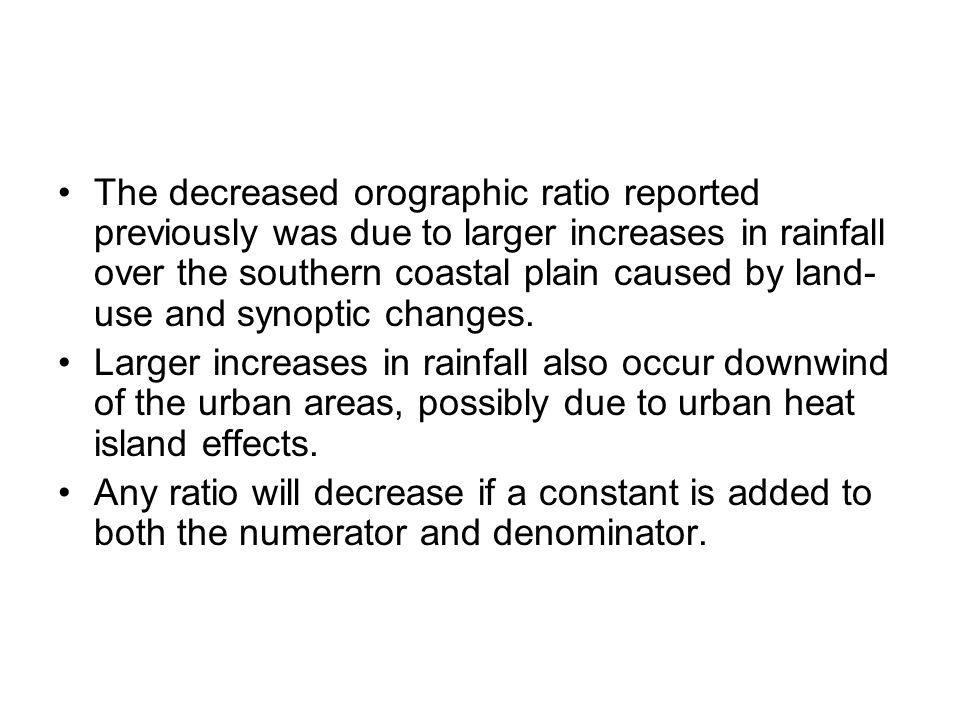 The decreased orographic ratio reported previously was due to larger increases in rainfall over the southern coastal plain caused by land- use and synoptic changes.