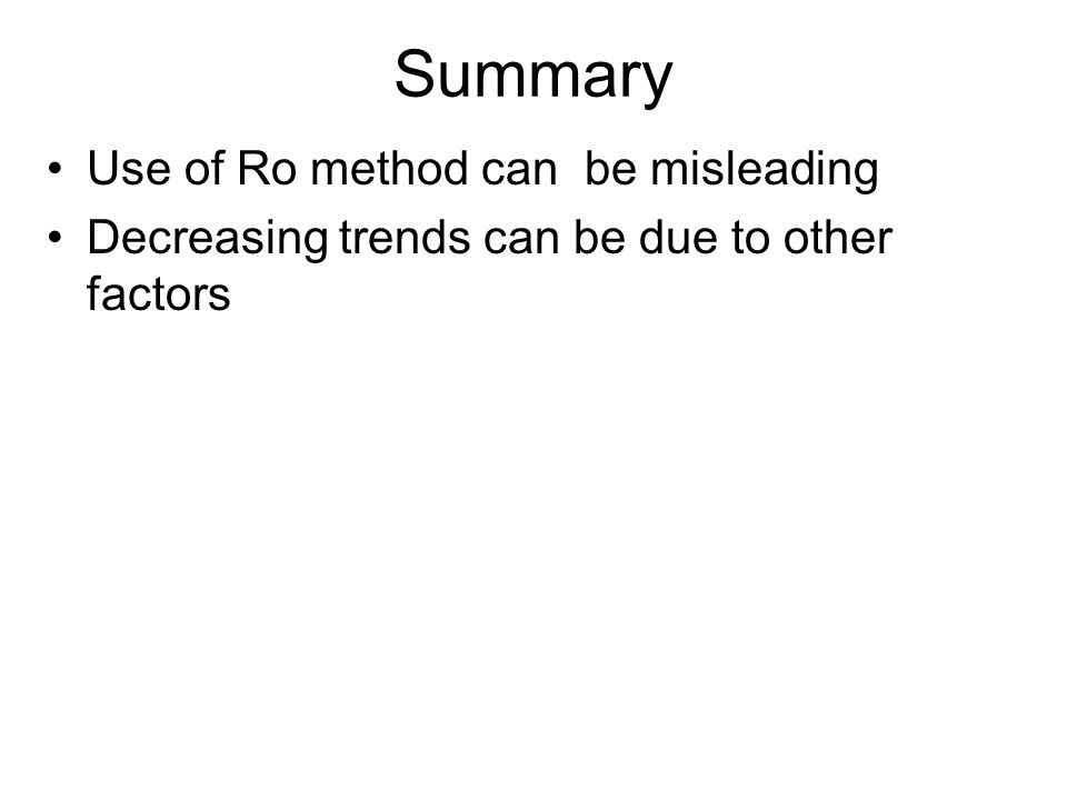 Summary Use of Ro method can be misleading Decreasing trends can be due to other factors