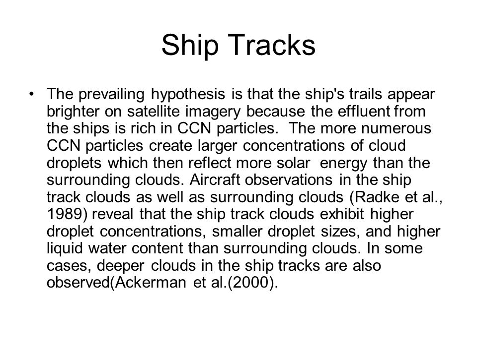 Ship Tracks The prevailing hypothesis is that the ship s trails appear brighter on satellite imagery because the effluent from the ships is rich in CCN particles.