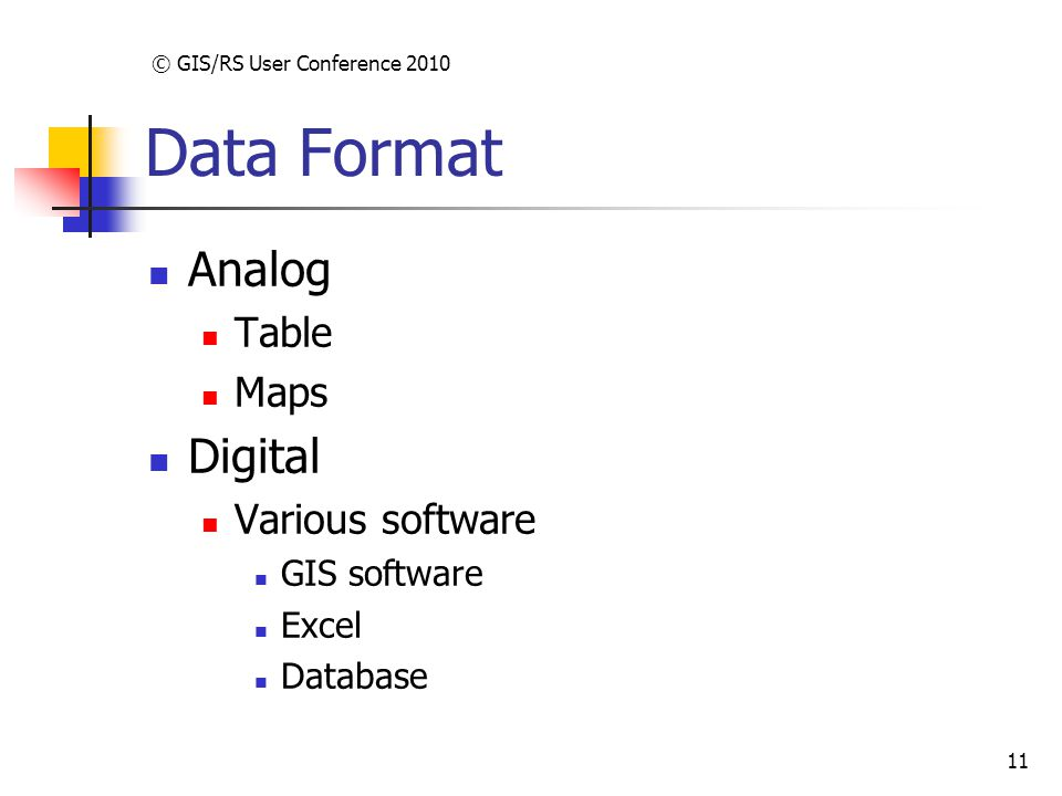 © GIS/RS User Conference 2010 11 Data Format Analog Table Maps Digital Various software GIS software Excel Database