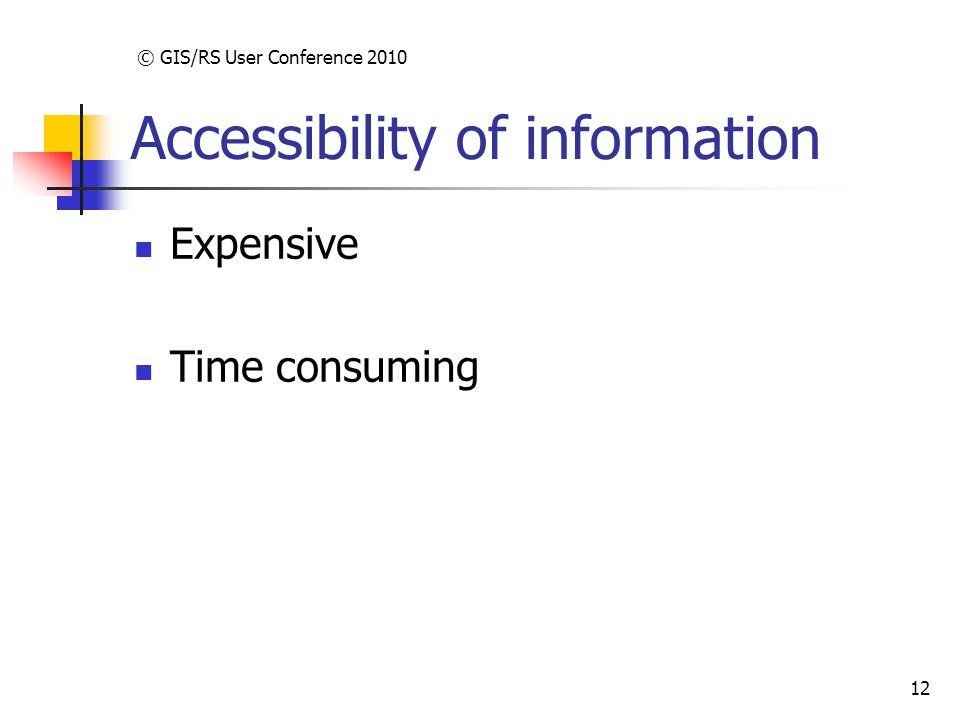 © GIS/RS User Conference 2010 12 Accessibility of information Expensive Time consuming