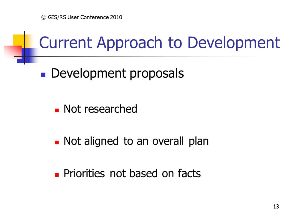 © GIS/RS User Conference 2010 13 Current Approach to Development Development proposals Not researched Not aligned to an overall plan Priorities not based on facts