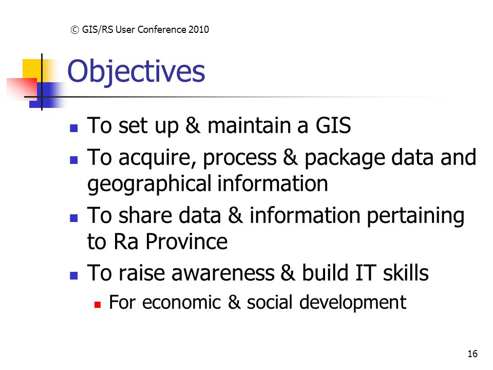 © GIS/RS User Conference 2010 16 Objectives To set up & maintain a GIS To acquire, process & package data and geographical information To share data & information pertaining to Ra Province To raise awareness & build IT skills For economic & social development