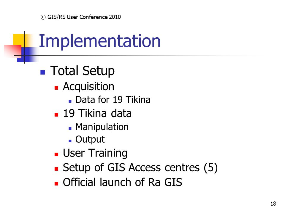 © GIS/RS User Conference 2010 18 Implementation Total Setup Acquisition Data for 19 Tikina 19 Tikina data Manipulation Output User Training Setup of GIS Access centres (5) Official launch of Ra GIS