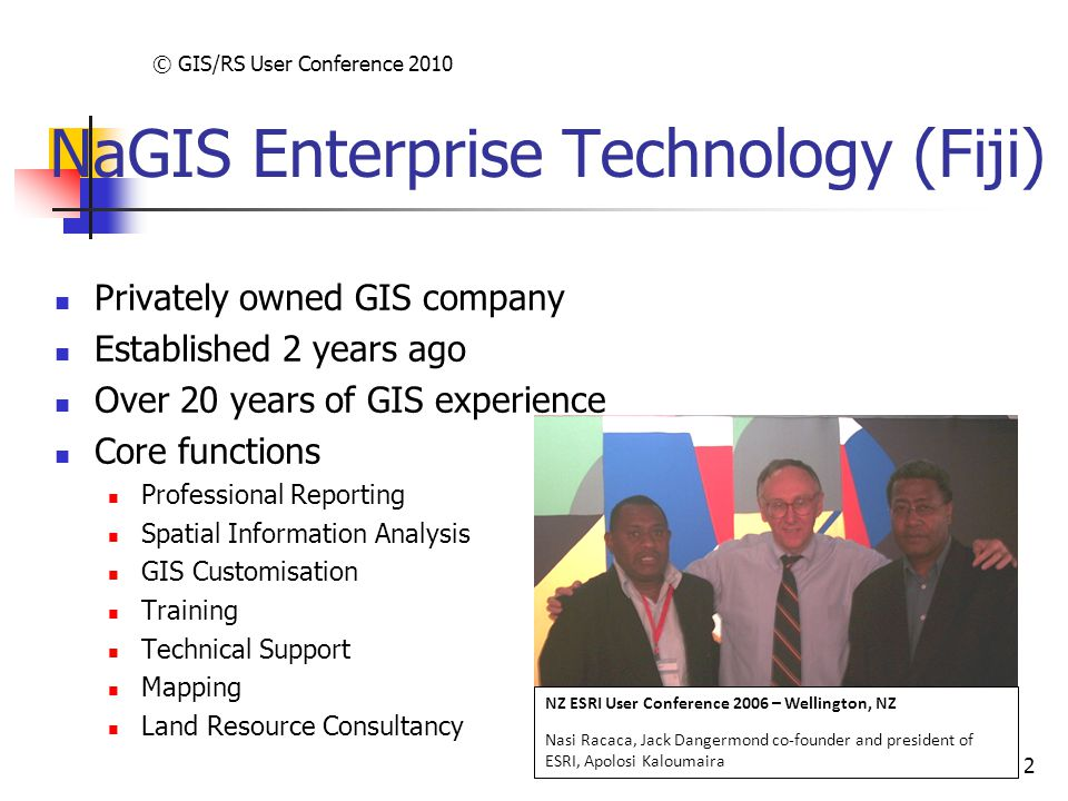 © GIS/RS User Conference 2010 2 NaGIS Enterprise Technology (Fiji) Privately owned GIS company Established 2 years ago Over 20 years of GIS experience Core functions Professional Reporting Spatial Information Analysis GIS Customisation Training Technical Support Mapping Land Resource Consultancy NZ ESRI User Conference 2006 – Wellington, NZ Nasi Racaca, Jack Dangermond co-founder and president of ESRI, Apolosi Kaloumaira