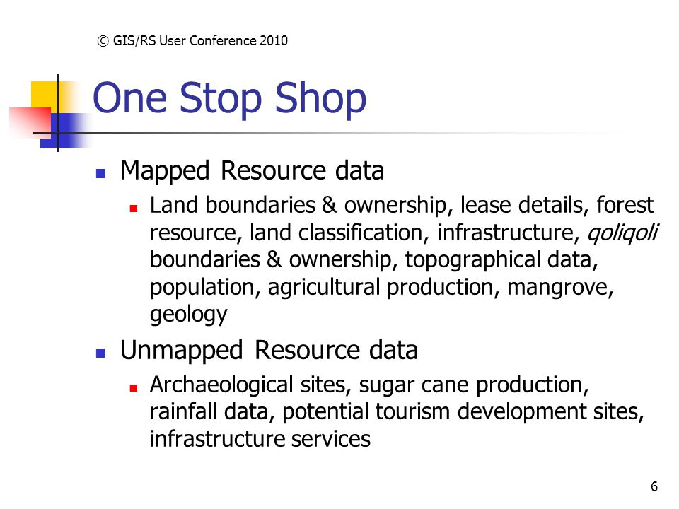 © GIS/RS User Conference 2010 6 One Stop Shop Mapped Resource data Land boundaries & ownership, lease details, forest resource, land classification, infrastructure, qoliqoli boundaries & ownership, topographical data, population, agricultural production, mangrove, geology Unmapped Resource data Archaeological sites, sugar cane production, rainfall data, potential tourism development sites, infrastructure services