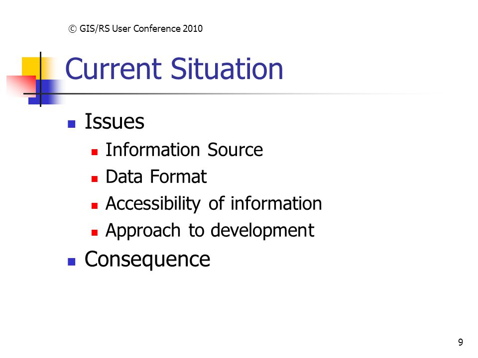 © GIS/RS User Conference 2010 9 Current Situation Issues Information Source Data Format Accessibility of information Approach to development Consequence