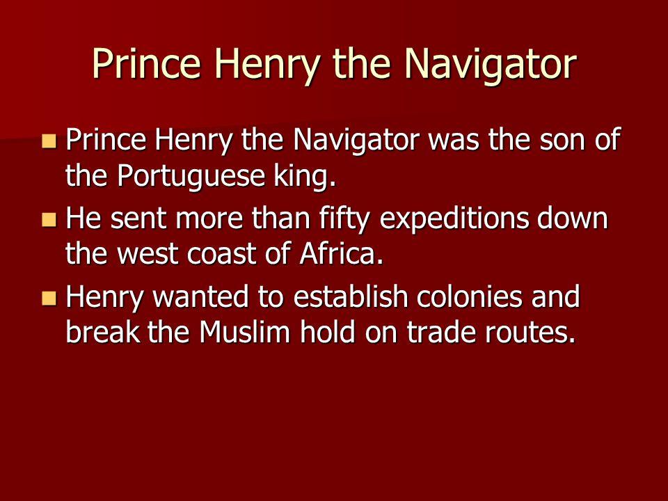 Prince Henry the Navigator Henry studied navigation and mapmaking.