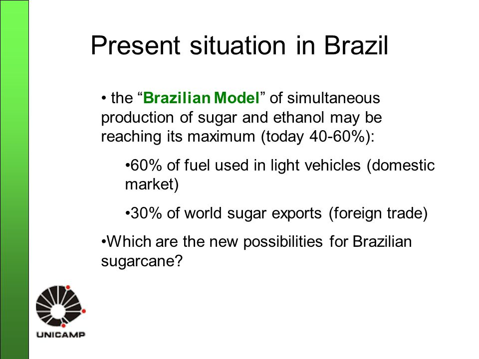 Present situation in Brazil the Brazilian Model of simultaneous production of sugar and ethanol may be reaching its maximum (today 40-60%): 60% of fuel used in light vehicles (domestic market) 30% of world sugar exports (foreign trade) Which are the new possibilities for Brazilian sugarcane