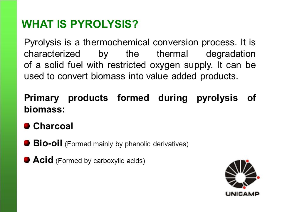 Pyrolysis plant ( PPR-200) Partnership Unicamp and Bioware Nominal capacity: 200 kg/h dry biomass Operating temperature range: 450-500 o C Average yields: 30% bio-oil, 20% charcoal, 10% acid, 40% gases