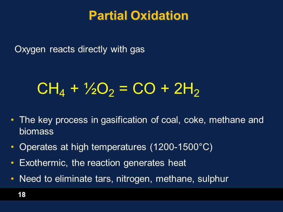 18 Partial Oxidation Oxygen reacts directly with gas CH 4 + ½O 2 = CO + 2H 2 The key process in gasification of coal, coke, methane and biomass Operat