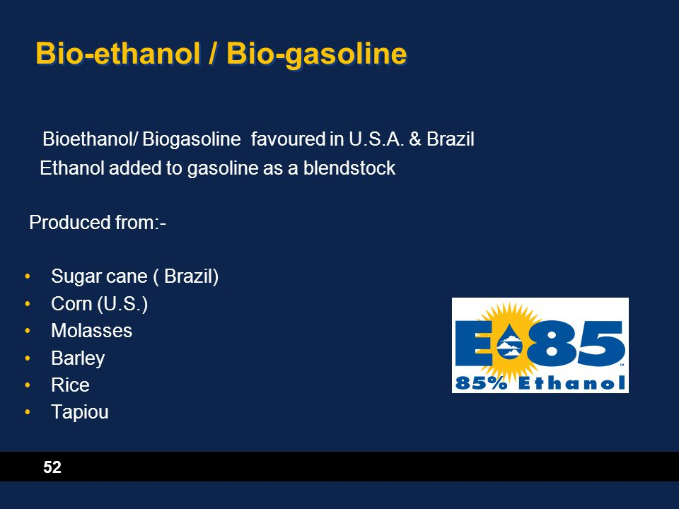 52 Bio-ethanol / Bio-gasoline Bioethanol/ Biogasoline favoured in U.S.A. & Brazil Ethanol added to gasoline as a blendstock Produced from:- Sugar cane