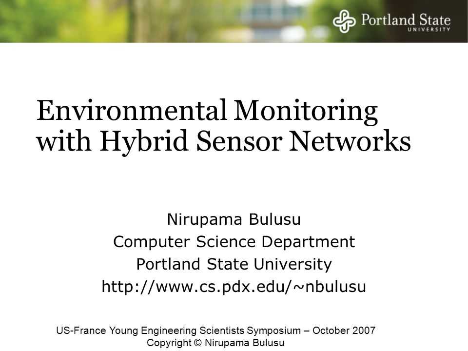 Environmental Monitoring with Hybrid Sensor Networks Nirupama Bulusu Computer Science Department Portland State University http://www.cs.pdx.edu/~nbulusu US-France Young Engineering Scientists Symposium – October 2007 Copyright © Nirupama Bulusu
