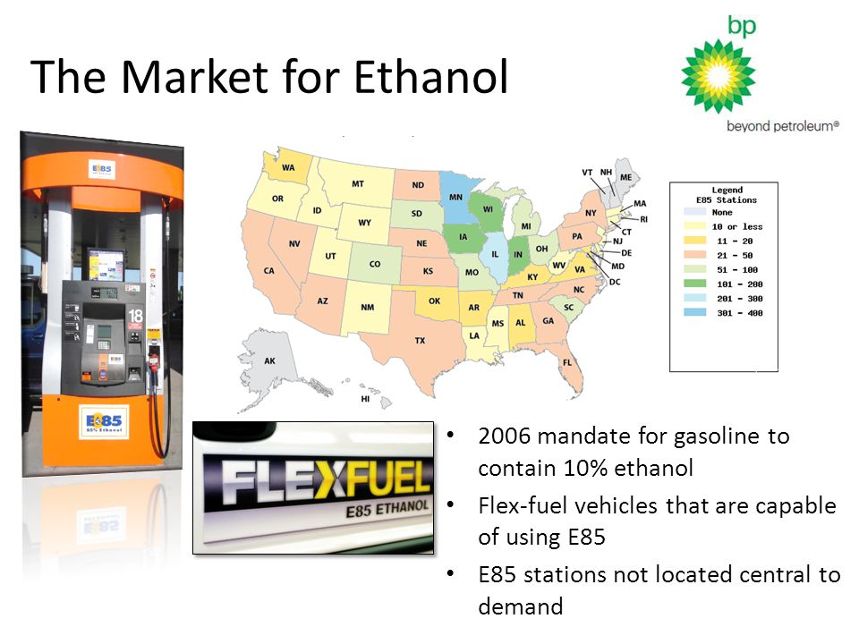 The Market for Ethanol 2006 mandate for gasoline to contain 10% ethanol Flex-fuel vehicles that are capable of using E85 E85 stations not located central to demand
