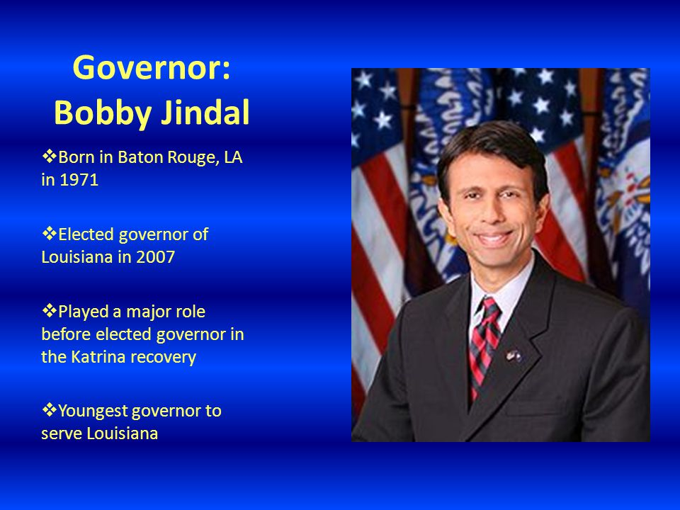Governor: Bobby Jindal  Born in Baton Rouge, LA in 1971  Elected governor of Louisiana in 2007  Played a major role before elected governor in the Katrina recovery  Youngest governor to serve Louisiana