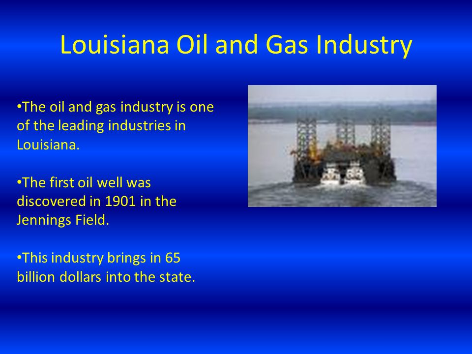 Louisiana Oil and Gas Industry The oil and gas industry is one of the leading industries in Louisiana.