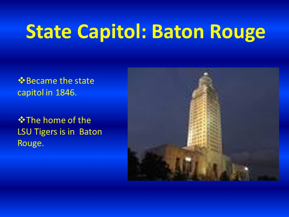 State Capitol: Baton Rouge  Became the state capitol in 1846.