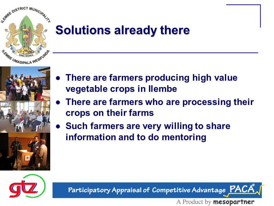 Solutions already there There are farmers producing high value vegetable crops in Ilembe There are farmers who are processing their crops on their farms Such farmers are very willing to share information and to do mentoring