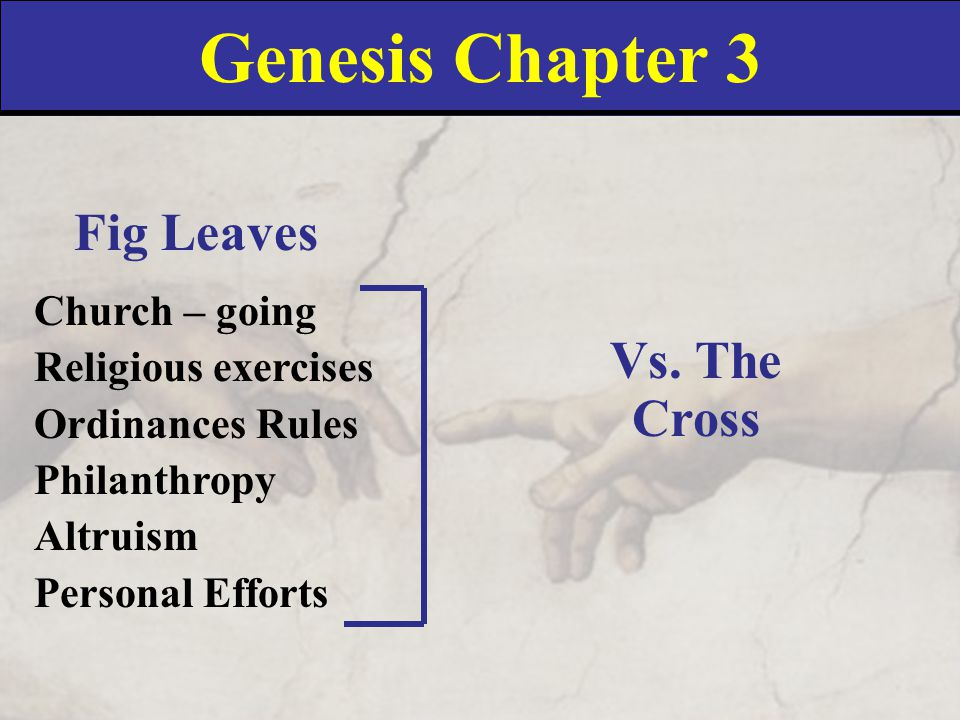 Genesis Chapter 3 Fig Leaves Church – going Religious exercises Ordinances Rules Philanthropy Altruism Personal Efforts Vs.