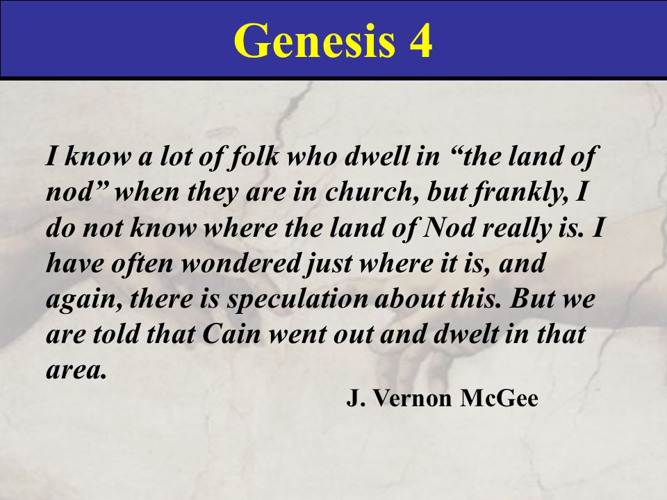 Genesis 4 I know a lot of folk who dwell in the land of nod when they are in church, but frankly, I do not know where the land of Nod really is.