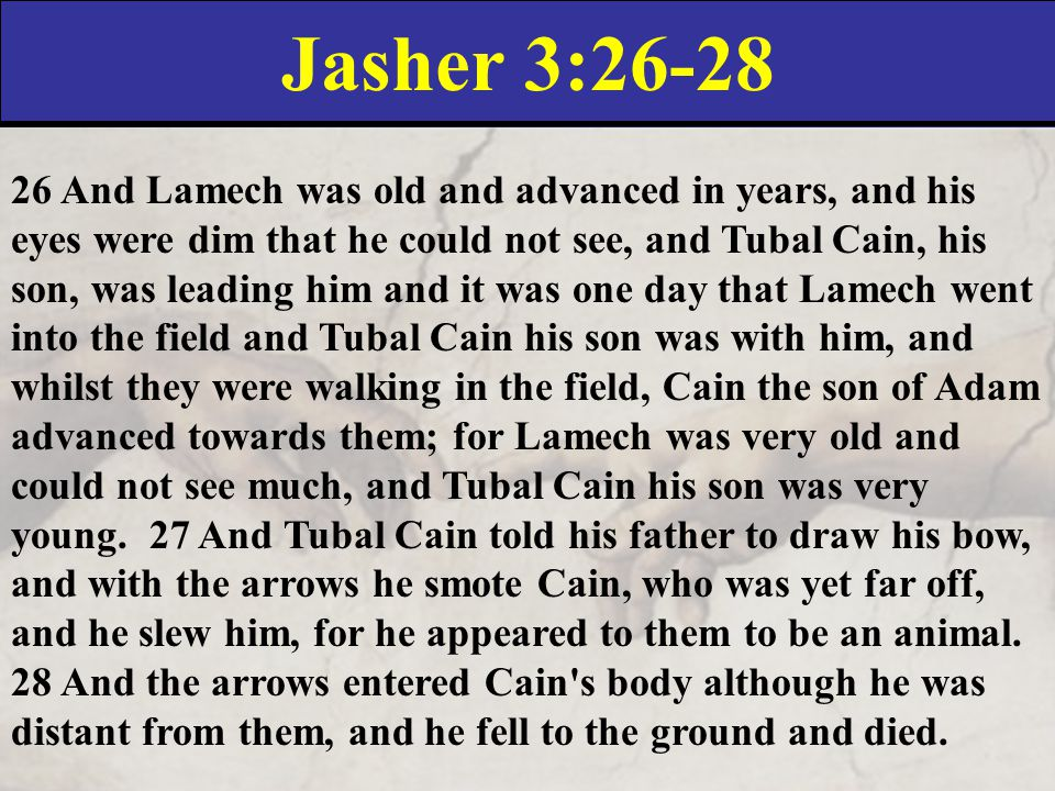 Jasher 3:26-28 26 And Lamech was old and advanced in years, and his eyes were dim that he could not see, and Tubal Cain, his son, was leading him and it was one day that Lamech went into the field and Tubal Cain his son was with him, and whilst they were walking in the field, Cain the son of Adam advanced towards them; for Lamech was very old and could not see much, and Tubal Cain his son was very young.