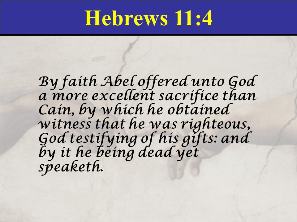 Hebrews 11:4 By faith Abel offered unto God a more excellent sacrifice than Cain, by which he obtained witness that he was righteous, God testifying of his gifts: and by it he being dead yet speaketh.