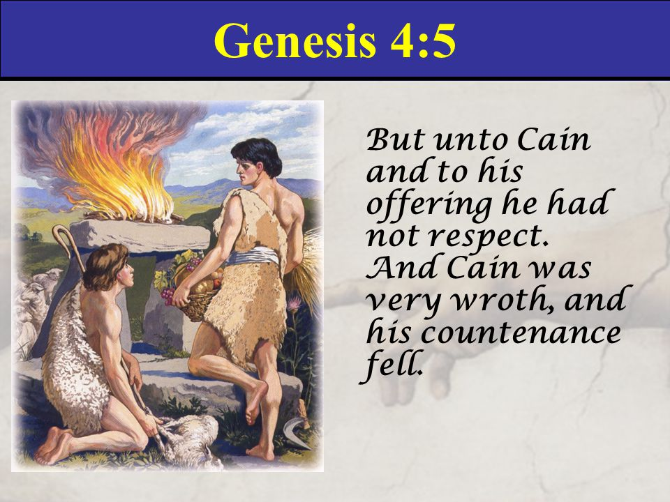 Genesis 4:5 But unto Cain and to his offering he had not respect.