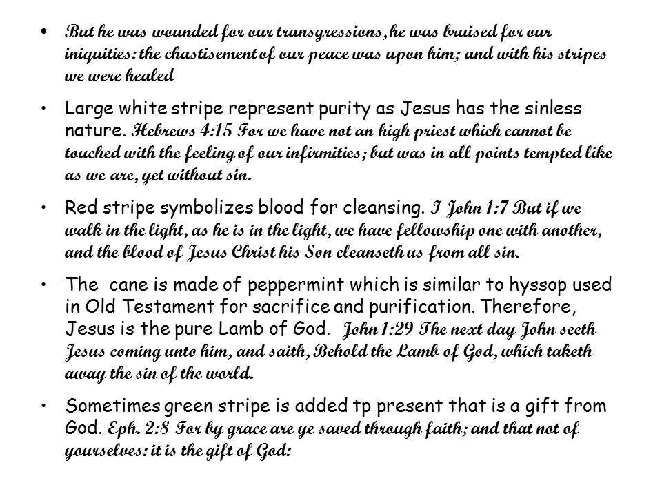 But he was wounded for our transgressions, he was bruised for our iniquities: the chastisement of our peace was upon him; and with his stripes we were healed Large white stripe represent purity as Jesus has the sinless nature.