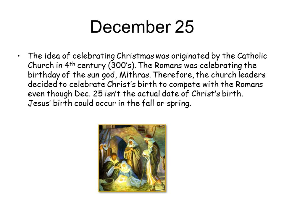 December 25 The idea of celebrating Christmas was originated by the Catholic Church in 4 th century (300's).