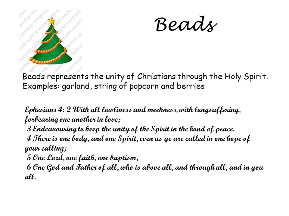 Beads Beads represents the unity of Christians through the Holy Spirit. Examples: garland, string of popcorn and berries Ephesians 4: 2 With all lowli