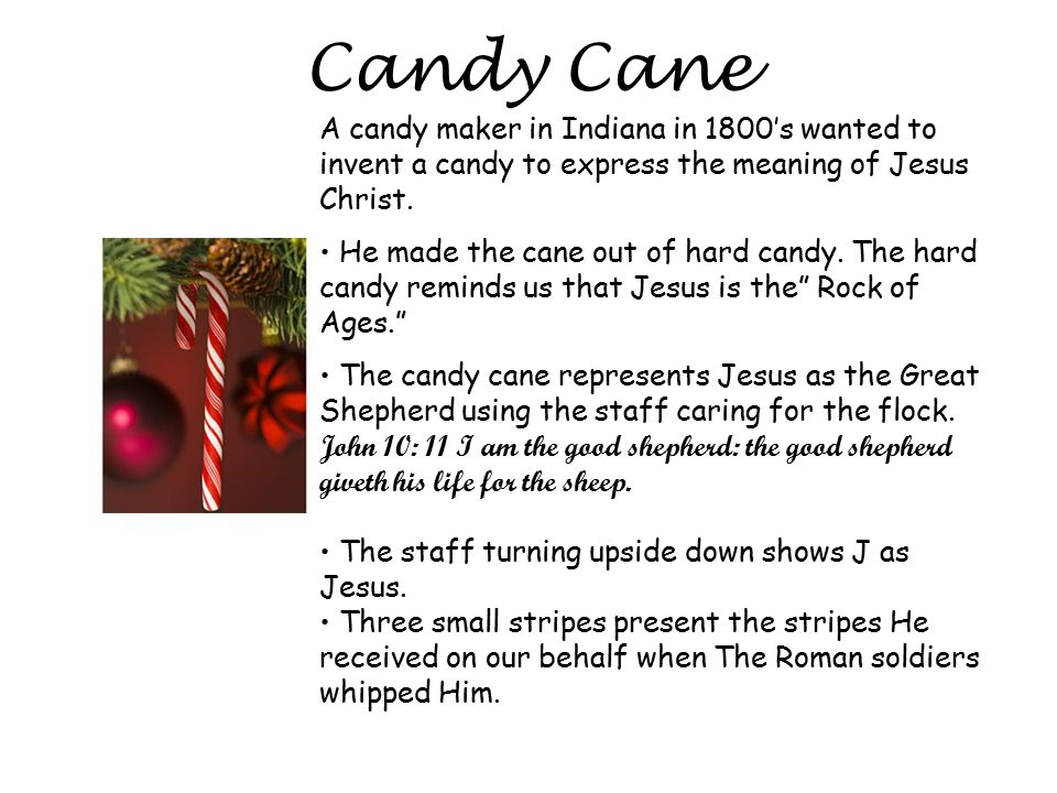 Candy Cane A candy maker in Indiana in 1800's wanted to invent a candy to express the meaning of Jesus Christ. He made the cane out of hard candy. The