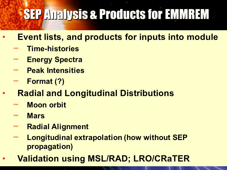 SEP Analysis & Products for EMMREM Event lists, and products for inputs into module ━ Time-histories ━ Energy Spectra ━ Peak Intensities ━ Format ( ) Radial and Longitudinal Distributions ━ Moon orbit ━ Mars ━ Radial Alignment ━ Longitudinal extrapolation (how without SEP propagation) Validation using MSL/RAD; LRO/CRaTER
