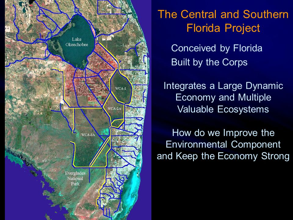The Central and Southern Florida Project Conceived by Florida Built by the Corps Integrates a Large Dynamic Economy and Multiple Valuable Ecosystems How do we Improve the Environmental Component and Keep the Economy Strong