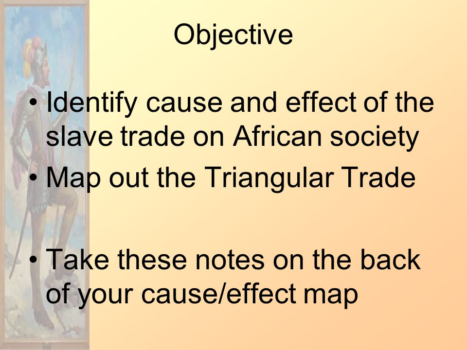 Objective Identify cause and effect of the slave trade on African society Map out the Triangular Trade Take these notes on the back of your cause/effect map