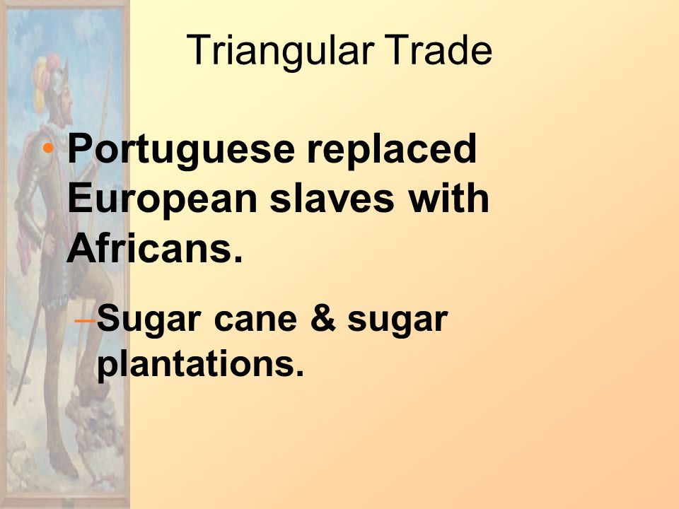 Triangular Trade Portuguese replaced European slaves with Africans.