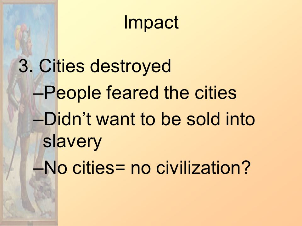Impact 3. Cities destroyed –People feared the cities –Didn't want to be sold into slavery –No cities= no civilization?