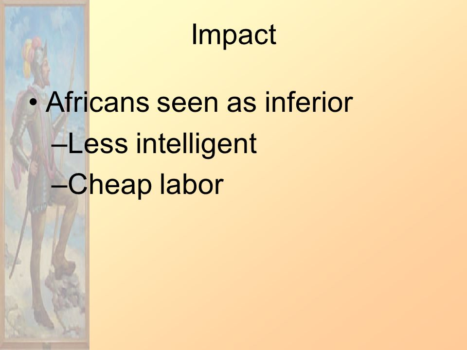 Impact Africans seen as inferior –Less intelligent –Cheap labor
