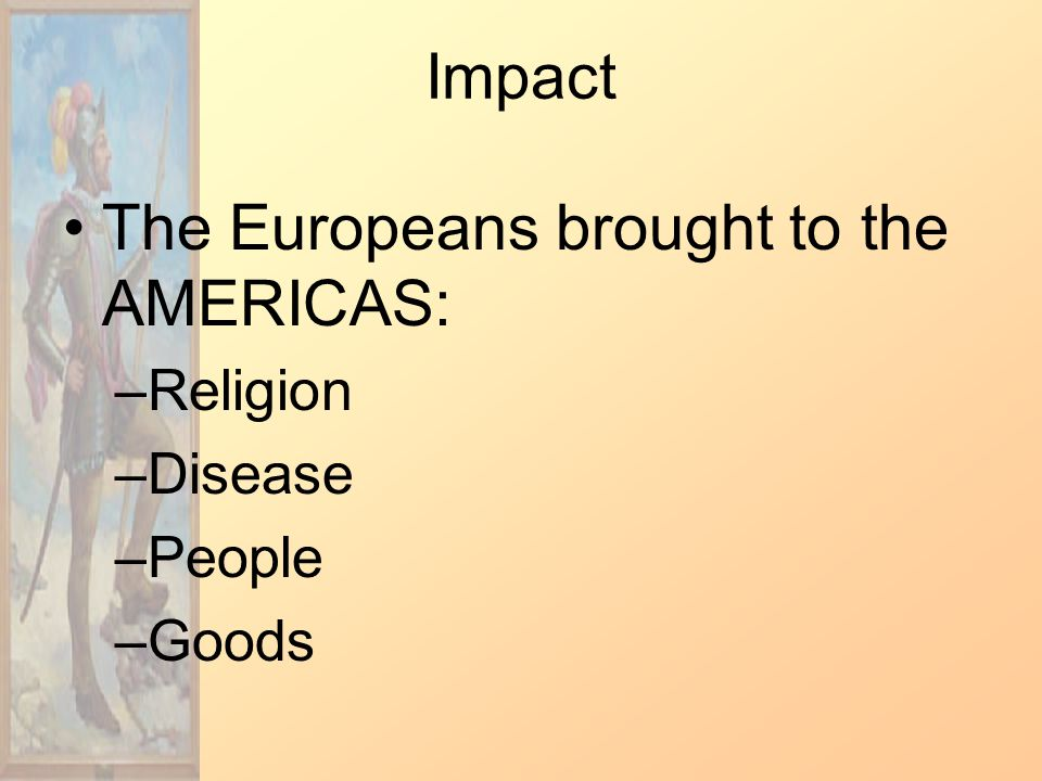Impact The Europeans brought to the AMERICAS: –Religion –Disease –People –Goods