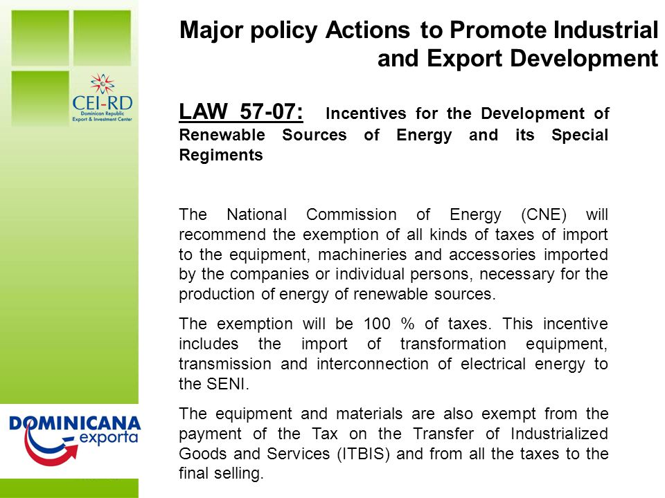 DR at a Glance Major policy Actions to Promote Industrial and Export Development LAW 57-07: Incentives for the Development of Renewable Sources of Energy and its Special Regiments The National Commission of Energy (CNE) will recommend the exemption of all kinds of taxes of import to the equipment, machineries and accessories imported by the companies or individual persons, necessary for the production of energy of renewable sources.