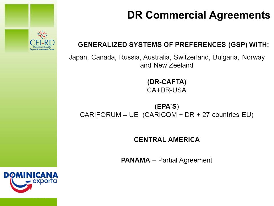 DR at a Glance GENERALIZED SYSTEMS OF PREFERENCES (GSP) WITH: Japan, Canada, Russia, Australia, Switzerland, Bulgaria, Norway and New Zeeland (DR-CAFTA) CA+DR-USA (EPA'S) CARIFORUM – UE (CARICOM + DR + 27 countries EU) CENTRAL AMERICA PANAMA – Partial Agreement DR Commercial Agreements